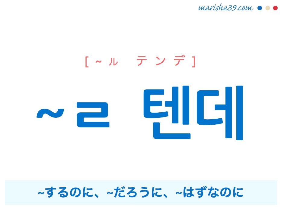 韓国語語尾・接尾・ハングル ~ㄹ 텐데 ~するのに、~だろうに、~はずなのに 使い方と例一覧