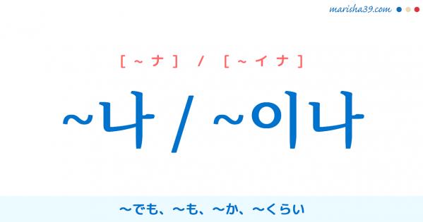 韓国語助詞【~나 / ~이나】~でも、~も、~か、~くらい [~ナ] / [~イナ] 使い方と例一覧
