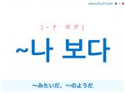韓国語語尾文型 ~나 보다 〜みたいだ、〜のようだ、〜するようだ、〜したようだ 使い方と例一覧