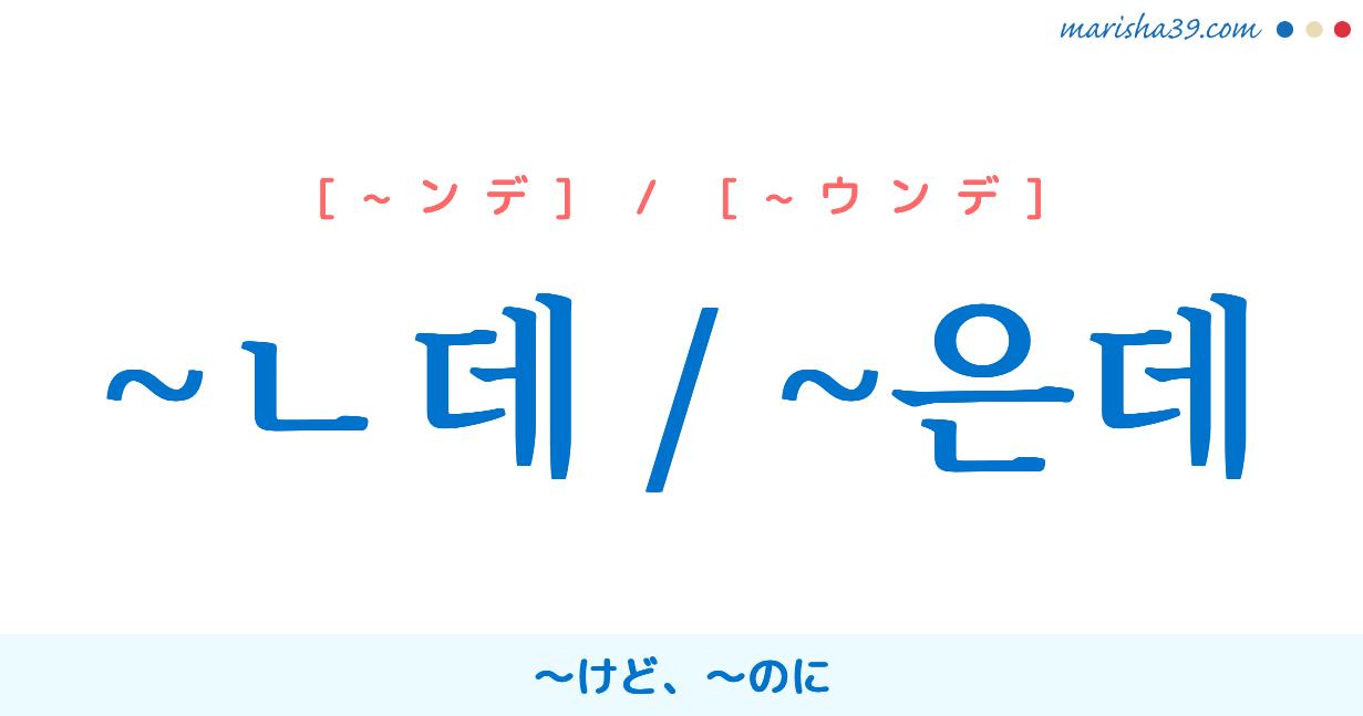 韓国語・ハングル ~ㄴ데 / ~은데 ~けど、~のに 使い方と例一覧