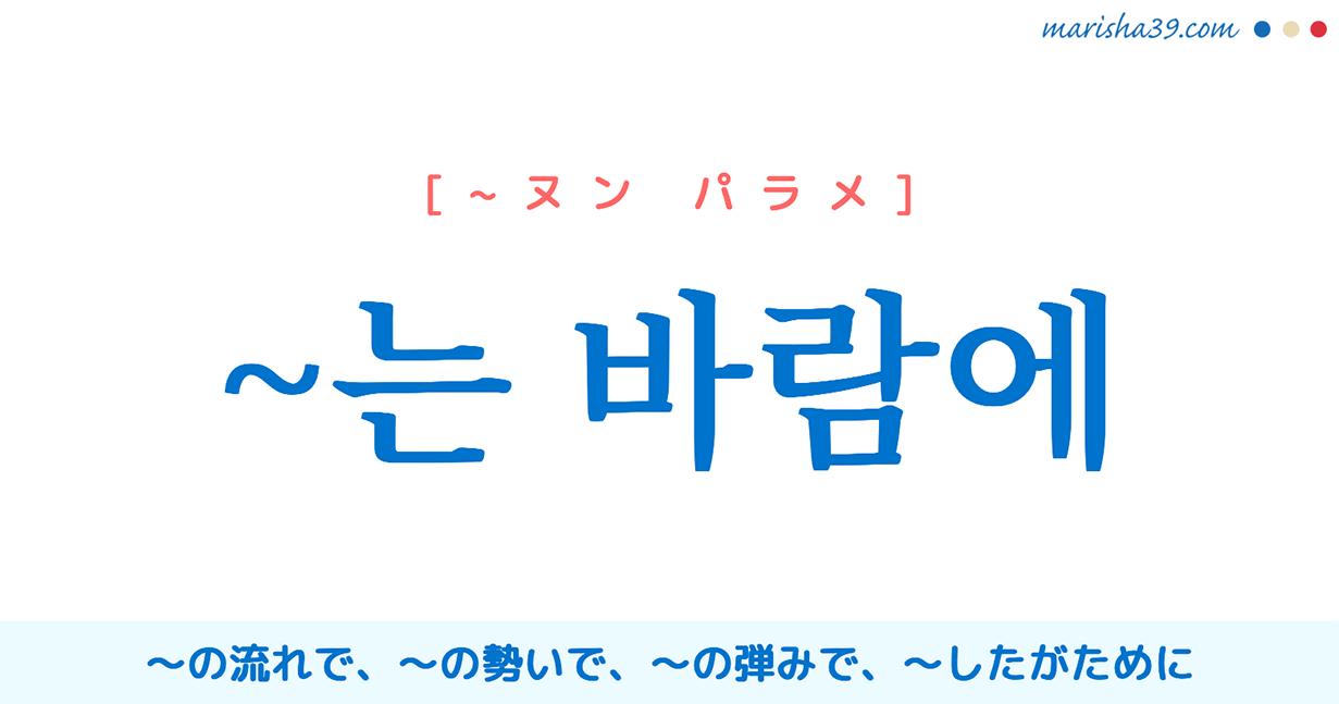 韓国語・ハングル ~는 바람에 ~の流れで、~の勢いで、~の弾みで、〜したがために 使い方と例一覧