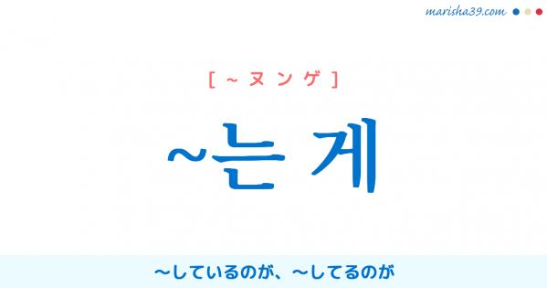 韓国語語尾勉強 ~는 게 〜しているのが、〜してるのが 使い方と例一覧