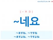 韓国語・ハングル 語尾 ~네요 〜ますね、〜ですね、〜ますよね、〜ですよね 使い方と例一覧