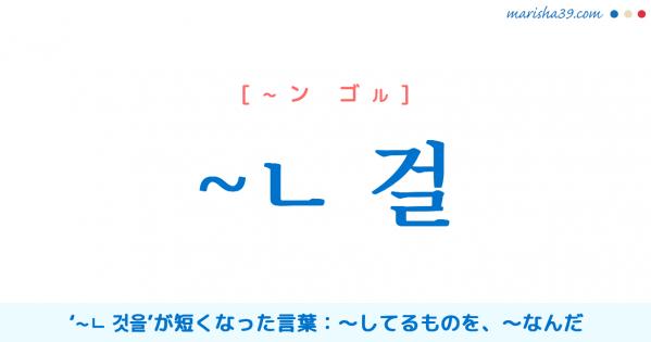 韓国語語尾勉強【~ㄴ 걸】〜してるものを、〜なんだ 使い方と例一覧