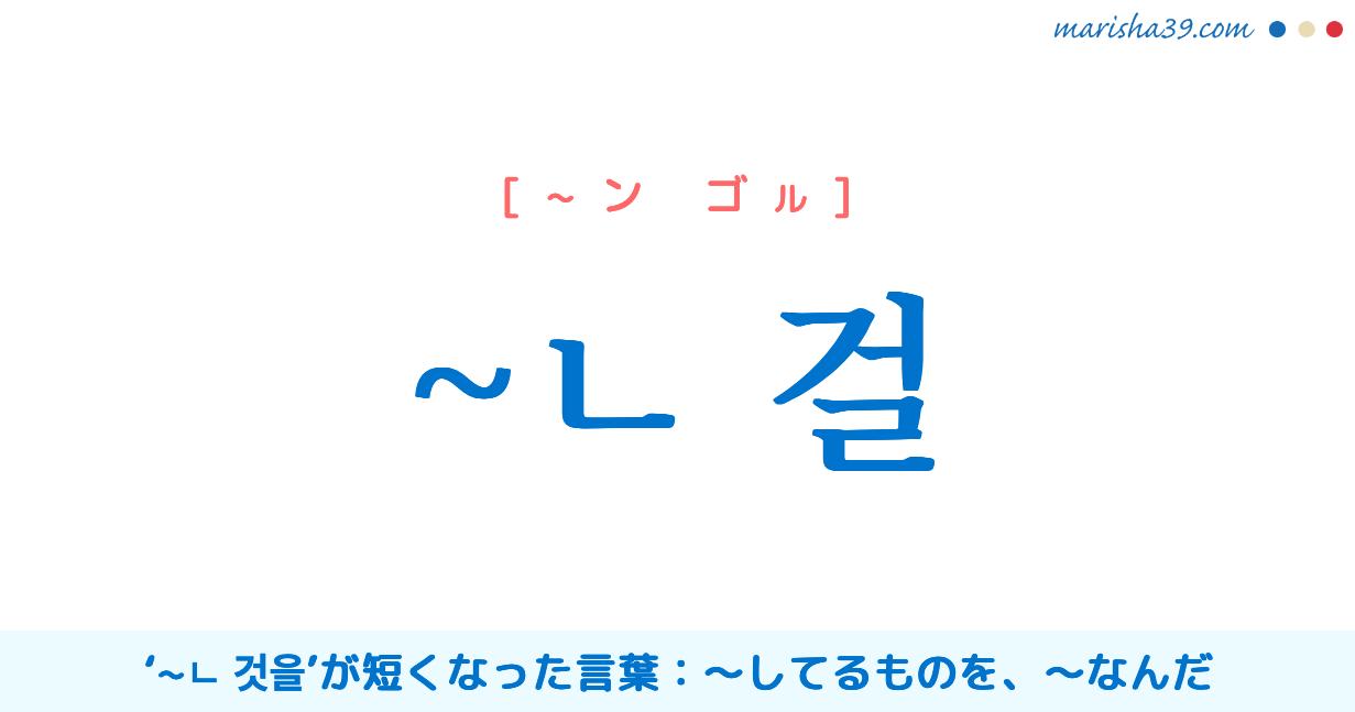 韓国語・ハングル ~ㄴ 걸 '~ㄴ 것을'が短くなった言葉、〜してるものを、〜なんだ 使い方と例一覧