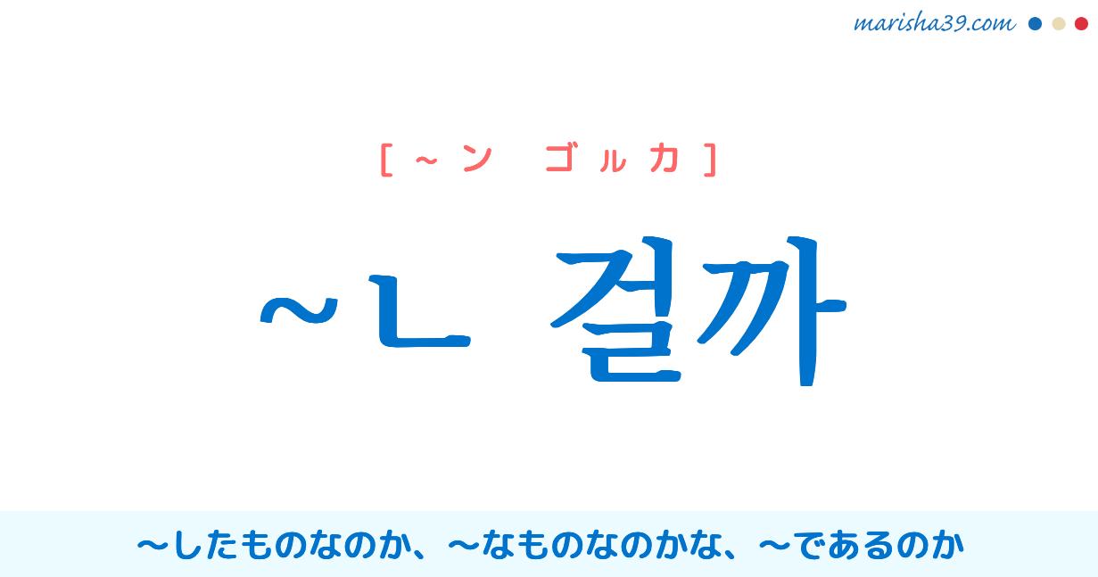 韓国語文末表現 ~ㄴ 걸까 〜したものなのか、〜なものなのかな、〜であるのか 使い方と例一覧