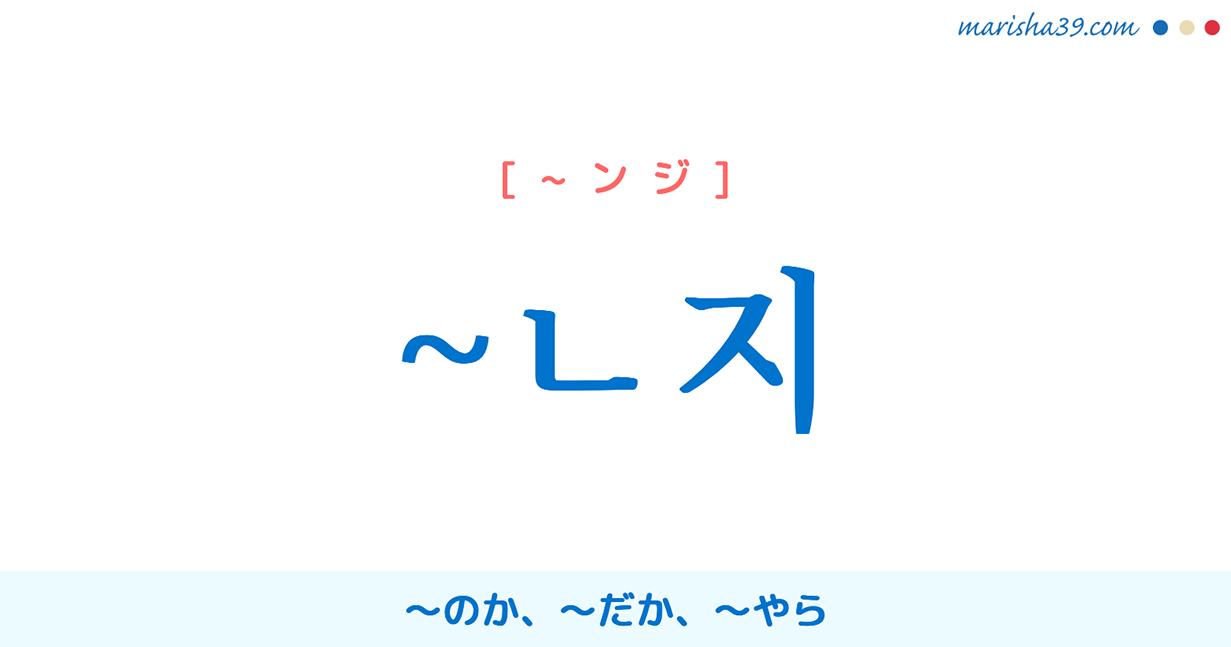 韓国語語尾 ~ㄴ지 ~のか、~だか、~やら 使い方と例一覧