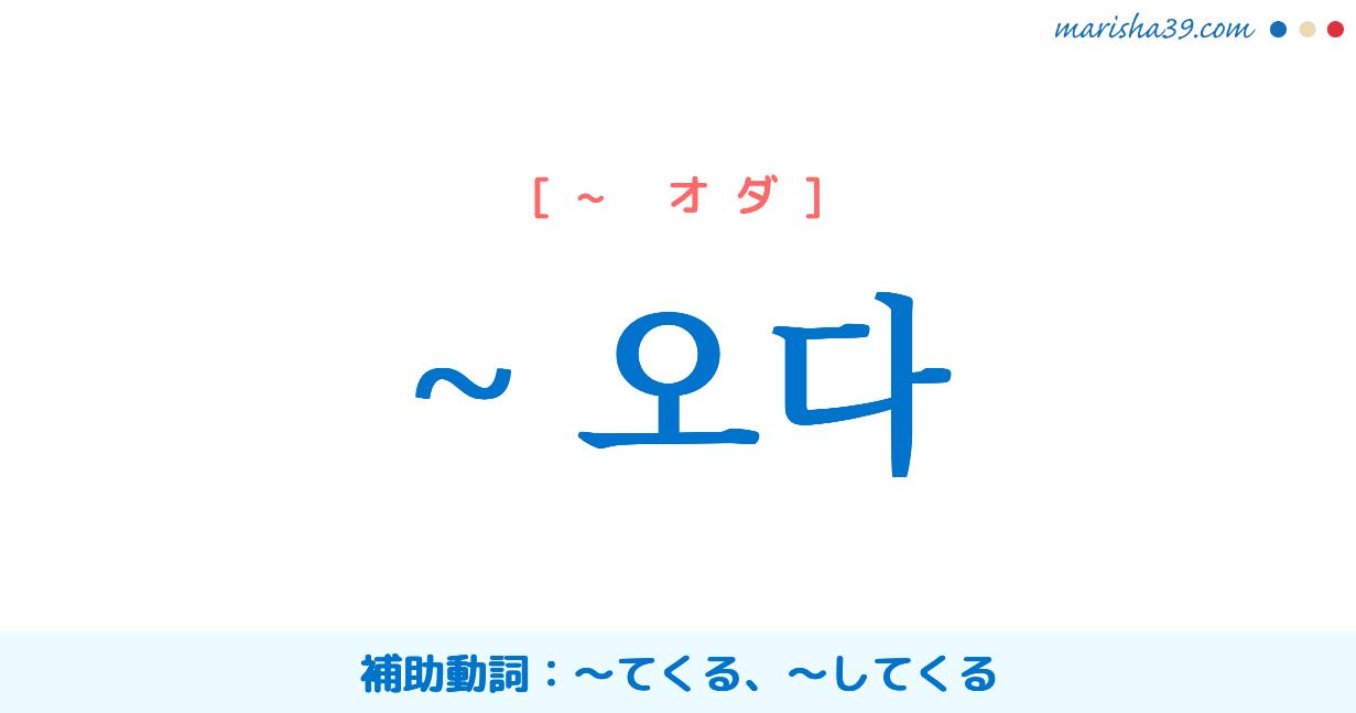 韓国語・ハングル ~ 오다 補助動詞:〜てくる、〜してくる 使い方と例一覧