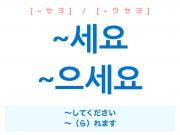 韓国語・ハングル ~세요 / 으세요 ~してください ~られます [~セヨ] [~ウセヨ] 使い方例