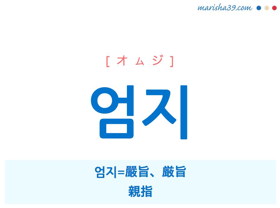 韓国語・ハングル 엄지 [オムジ] 엄지=嚴旨、厳旨、親指 意味・活用・読み方と音声発音