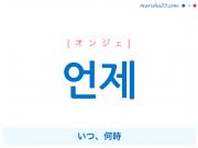 韓国語単語 언제 [オンジェ] いつ、何時 意味・活用・読み方と音声発音