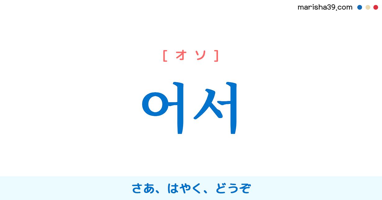 韓国語単語・ハングル 어서 [オソ] さあ、はやく、どうぞ、行動を促したり勧めたりする時言う言葉 意味・活用・読み方と音声発音