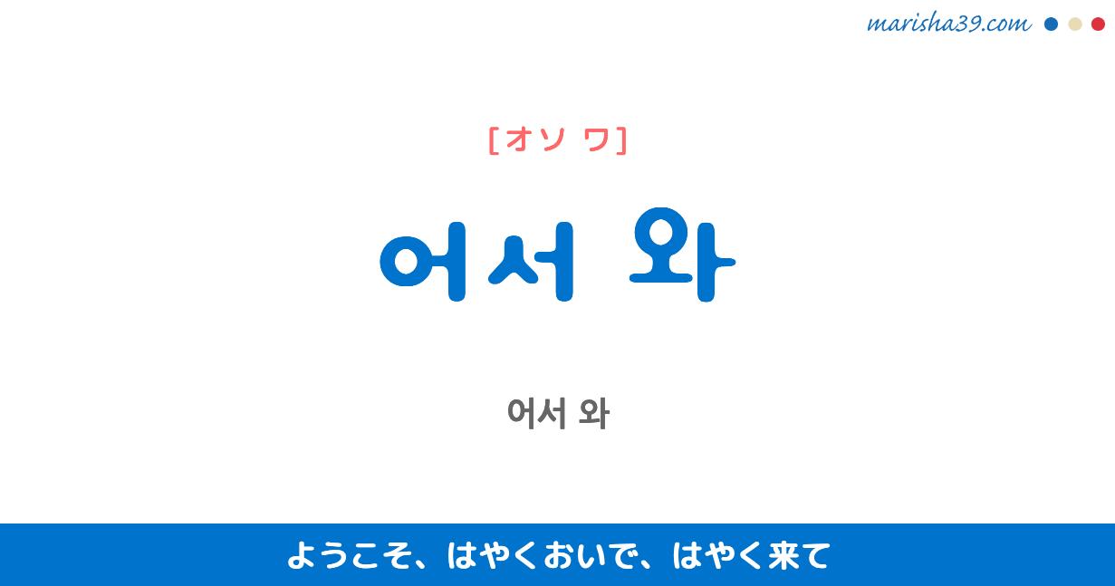 韓国語表現 어서 와 [オソ ワ] ようこそ、はやくおいで、はやく来て 歌詞で勉強