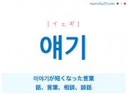 韓国語単語・ハングル 얘기 [イェギ] 이야기が短くなった言葉、話、言葉、相談、談話 意味・活用・読み方と音声発音
