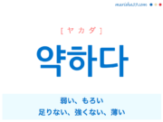 韓国語単語・ハングル 약하다 [ヤカダ] 弱い、もろい、足りない、強くない、薄い 意味・活用・読み方と音声発音