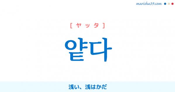 韓国語単語勉強 얕다 [ヤッタ] 浅い、浅はかだ 意味・活用・読み方と音声発音
