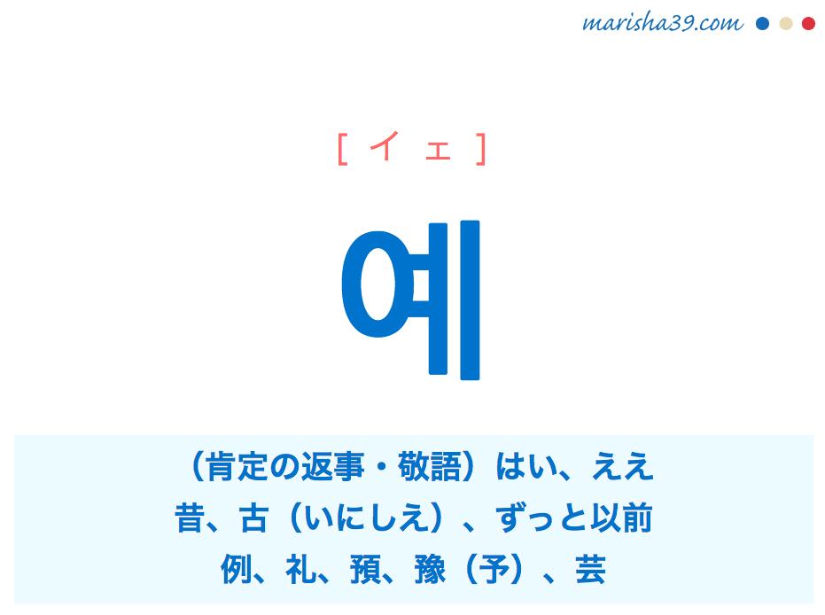 韓国語単語・ハングル 예 [イェ] (肯定の返事・敬語)はい、ええ、昔、古(いにしえ)、ずっと以前、例、礼、預、豫(予)、芸 意味・活用・読み方と音声発音