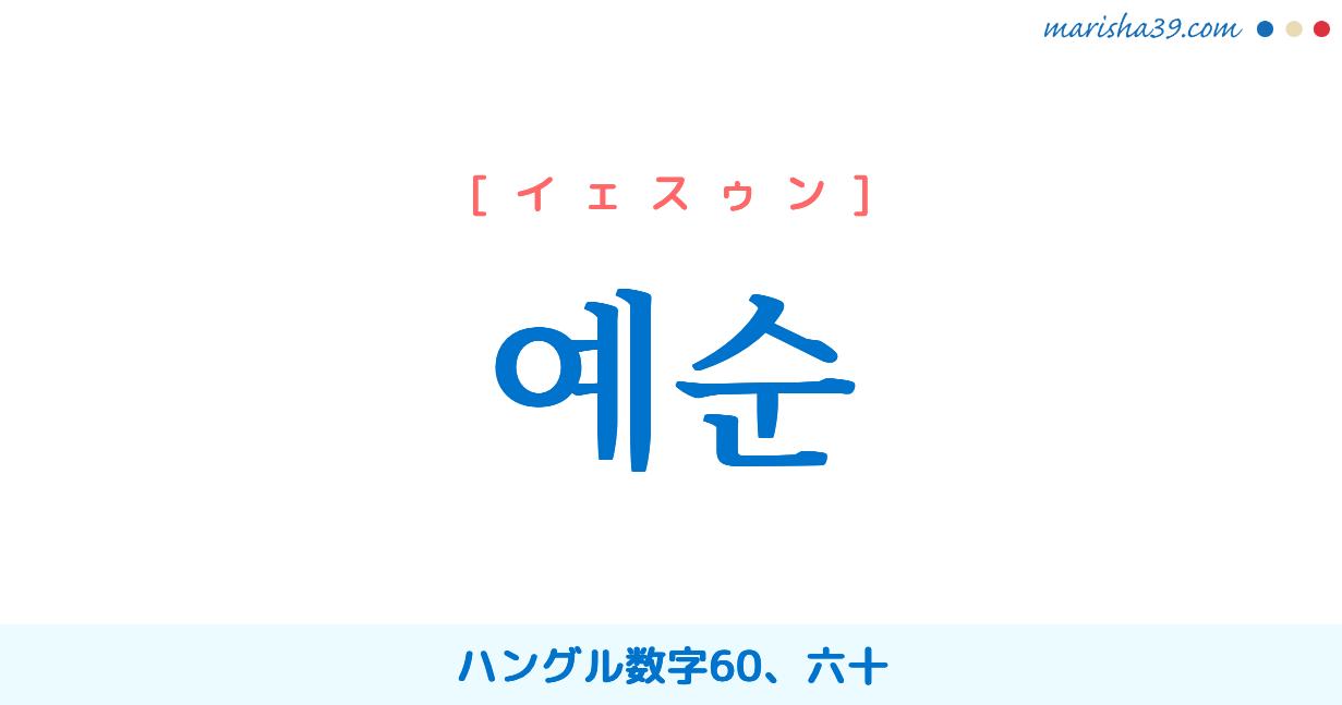 韓国語単語・ハングル 예순 [イェスゥン] ハングル数字60、六十 意味・活用・読み方と音声発音