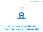 韓国語単語・ハングル 요 [ヨ] '이'を軽んじて、または可愛く言う言葉:この、ここ、「〜ですね、〜です、〜ですか、〜してください。」を表す語尾、料、要 意味・活用・読み方と音声発音