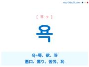 韓国語単語・ハングル 욕 [ヨク] 욕=辱、欲、浴、悪口、罵り、苦労、恥 意味・活用・読み方と音声発音
