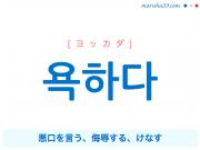韓国語単語・ハングル 욕하다 [ヨッカダ] 悪口を言う、侮辱する、けなす 意味・活用・読み方と音声発音
