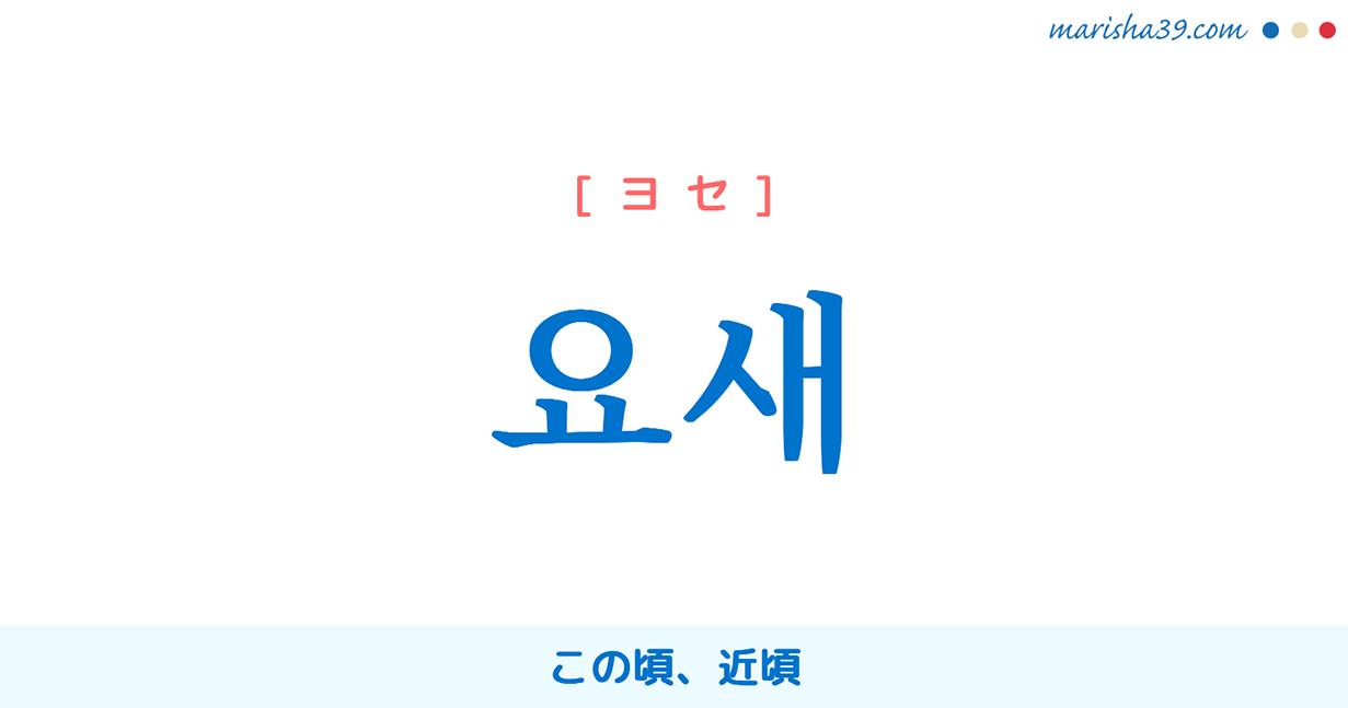 韓国語単語・ハングル 요새 [ヨセ] この頃、近頃 意味・活用・読み方と音声発音