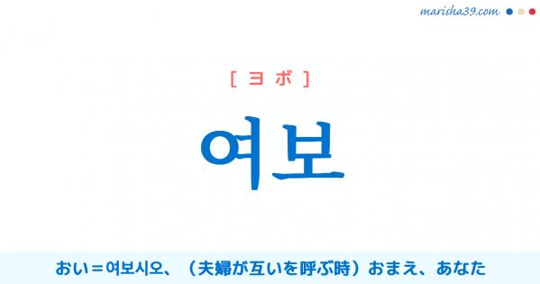 韓国語単語勉強 여보 [ヨボ] おい=여보시오、(夫婦が互いを呼ぶ時)おまえ、あなた 意味・活用・読み方と音声発音