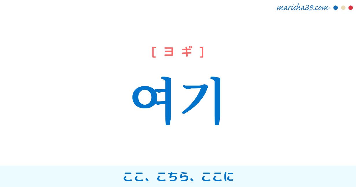 韓国語単語・ハングル 여기 [ヨギ] ここ、こちら、ここに 意味・活用・読み方と音声発音