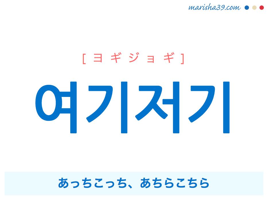 韓国語単語・ハングル 여기저기 [ヨギジョギ] あっちこっち、あちらこちら 意味・活用・読み方と音声発音