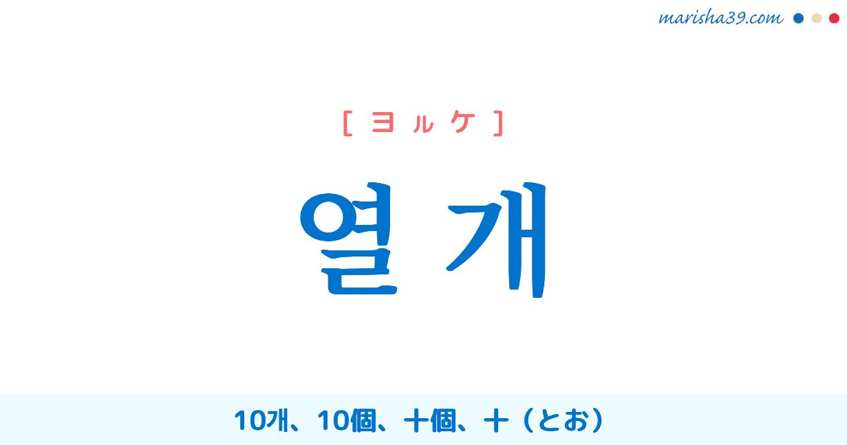 韓国語単語勉強 열 개 [ヨルケ] 10개、10個、十個、十 意味・活用・読み方と音声発音