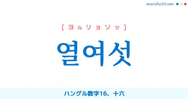 韓国語単語勉強 열여섯 [ヨルリョソッ] ハングル数字16、十六 意味・活用・読み方と音声発音