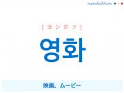 韓国語・ハングル 영화 [ヨンホァ] 映画、ムービー 意味・活用・発音
