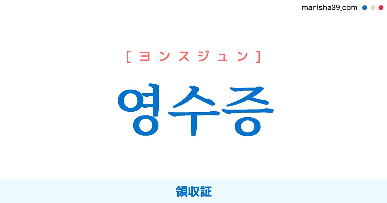 韓国語単語 영수증 [ヨンスジュン] [ヨンスゥジュン] 領収証 意味・活用・読み方と音声発音