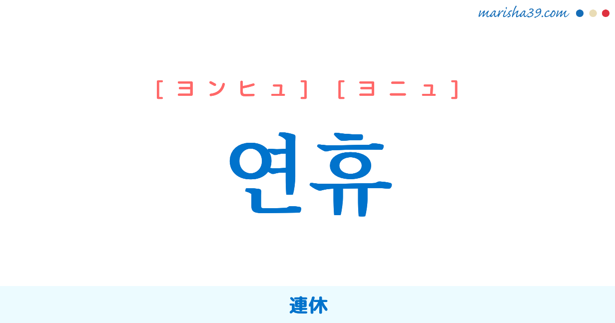 韓国語単語・ハングル 연휴 [ヨンヒュ] [ヨニュ] 連休 意味・活用・読み方と音声発音