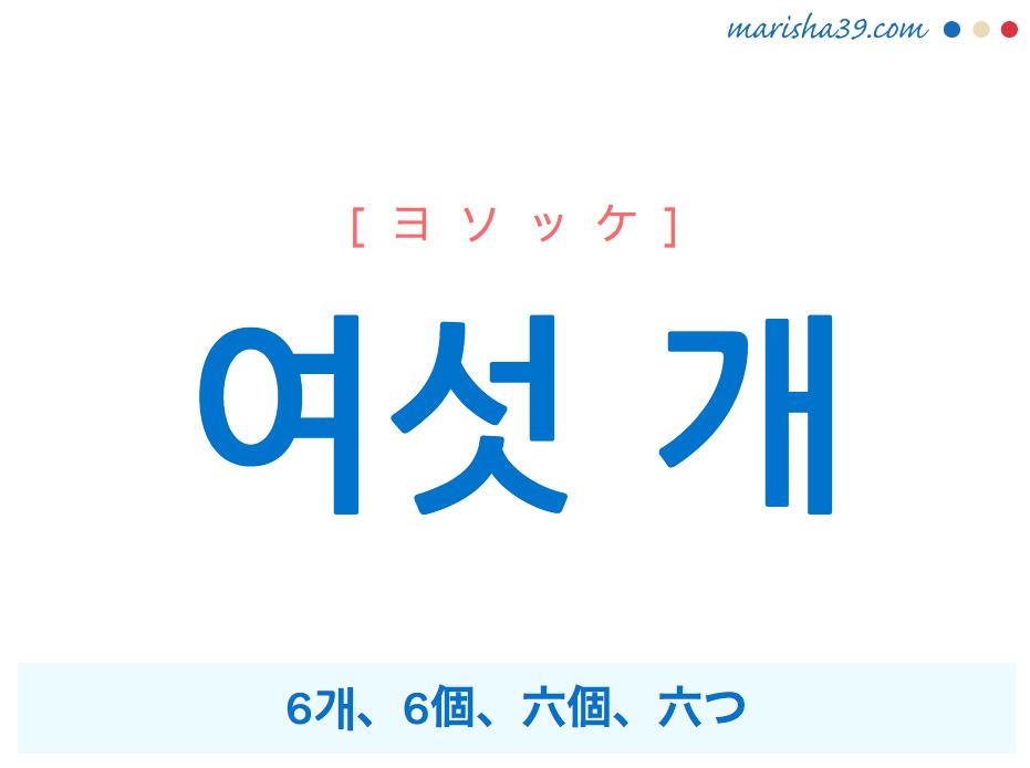 韓国語単語・ハングル 여섯 개 [ヨソッケ] 6개、6個、六個、六つ 意味・活用・読み方と音声発音